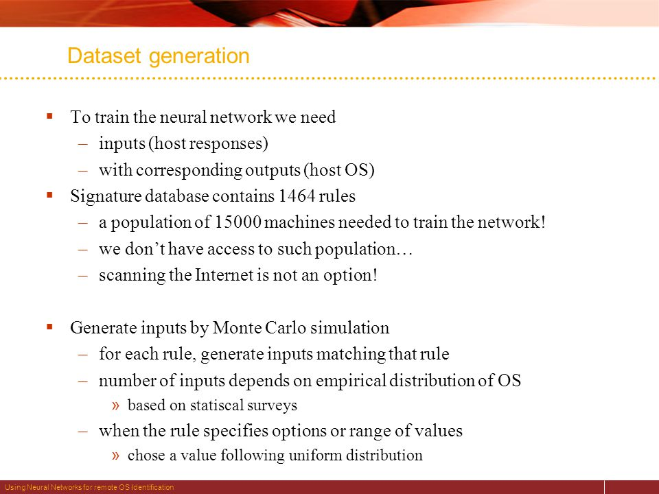 Using Neural Networks for remote OS Identification Dataset generation  To train the neural network we need –inputs (host responses) –with corresponding outputs (host OS)  Signature database contains 1464 rules –a population of 15000 machines needed to train the network.
