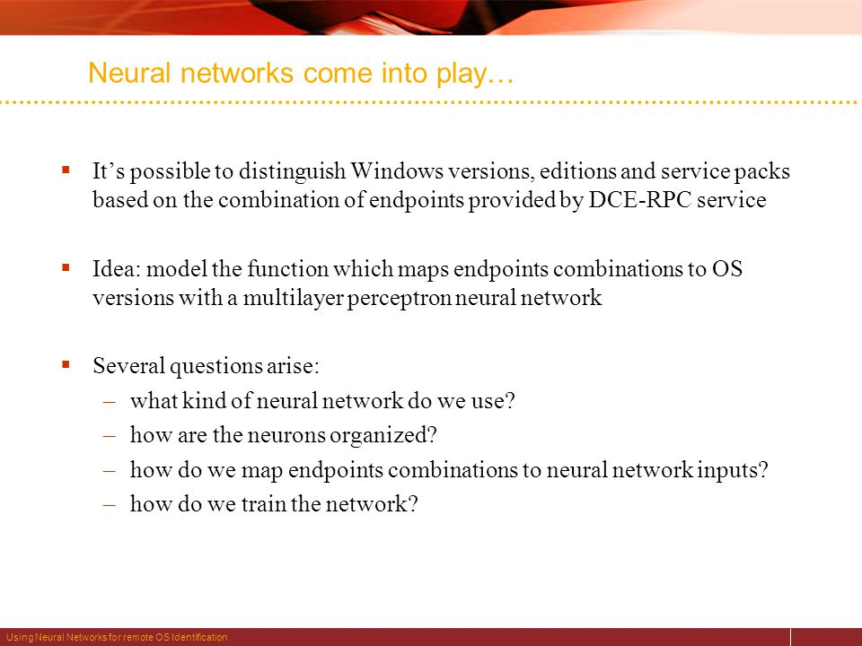 Using Neural Networks for remote OS Identification Neural networks come into play…  It's possible to distinguish Windows versions, editions and service packs based on the combination of endpoints provided by DCE-RPC service  Idea: model the function which maps endpoints combinations to OS versions with a multilayer perceptron neural network  Several questions arise: –what kind of neural network do we use.