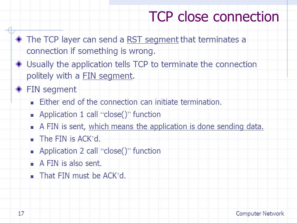 Computer Network17 TCP close connection The TCP layer can send a RST segment that terminates a connection if something is wrong. Usually the applicati