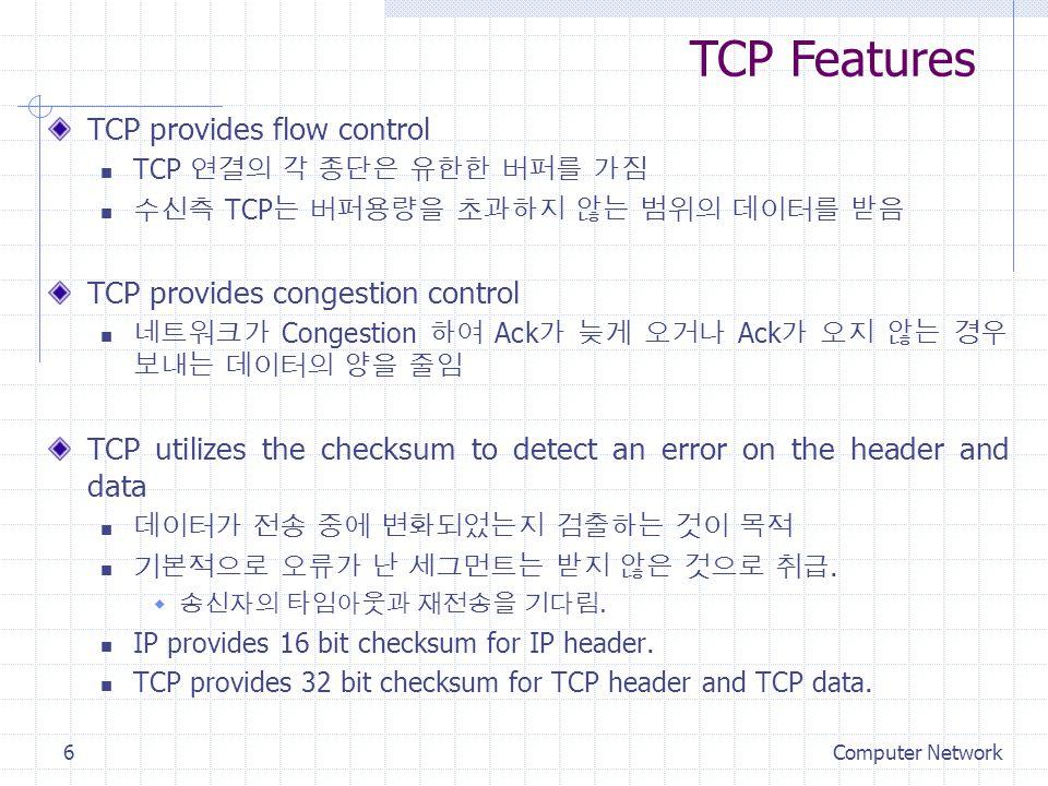 Computer Network6 TCP provides flow control TCP 연결의 각 종단은 유한한 버퍼를 가짐 수신측 TCP 는 버퍼용량을 초과하지 않는 범위의 데이터를 받음 TCP provides congestion control 네트워크가 Congestion 하여 Ack 가 늦게 오거나 Ack 가 오지 않는 경우 보내는 데이터의 양을 줄임 TCP utilizes the checksum to detect an error on the header and data 데이터가 전송 중에 변화되었는지 검출하는 것이 목적 기본적으로 오류가 난 세그먼트는 받지 않은 것으로 취급.