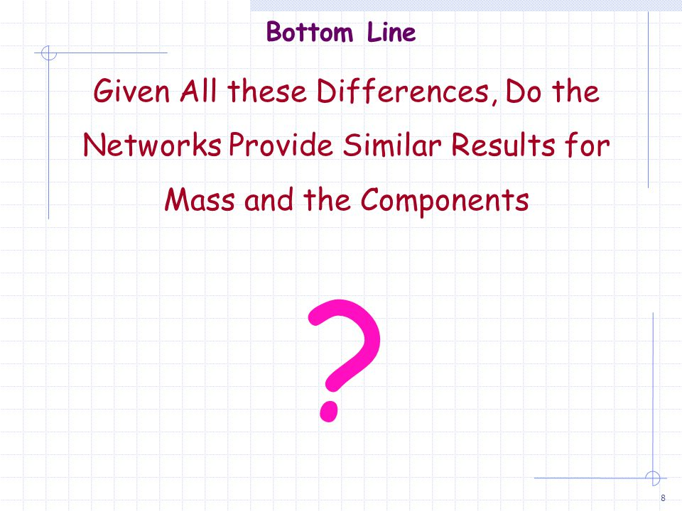 8 Bottom Line Given All these Differences, Do the Networks Provide Similar Results for Mass and the Components ?