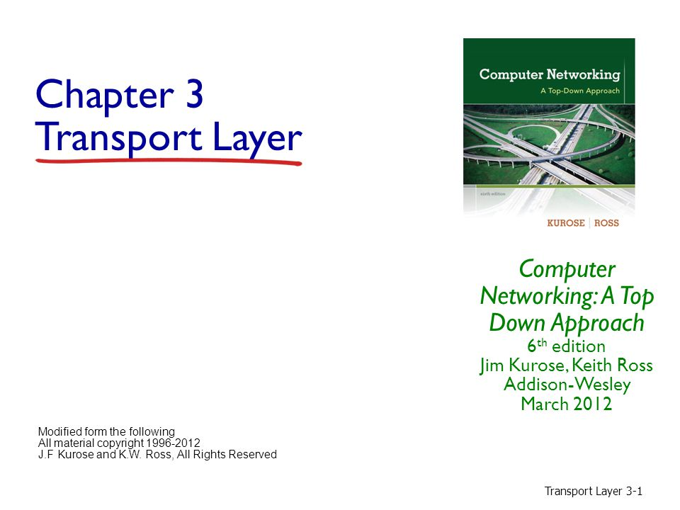 Transport Layer 3-2 Chapter 3: Transport Layer our goals:  understand principles behind transport layer services:  multiplexing, demultiplexing  reliable data transfer  flow control (sender / receiver)  congestion control (network)  learn about Internet transport layer protocols:  UDP: connectionless transport  TCP: connection-oriented reliable transport  TCP congestion control