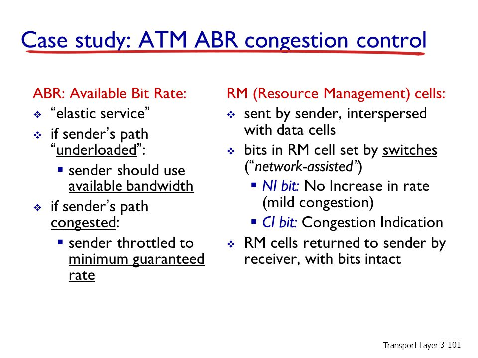 Transport Layer 3-101 Case study: ATM ABR congestion control ABR: Available Bit Rate:  elastic service  if sender's path underloaded :  sender should use available bandwidth  if sender's path congested:  sender throttled to minimum guaranteed rate RM (Resource Management) cells:  sent by sender, interspersed with data cells  bits in RM cell set by switches ( network-assisted )  NI bit: No Increase in rate (mild congestion)  CI bit: Congestion Indication  RM cells returned to sender by receiver, with bits intact