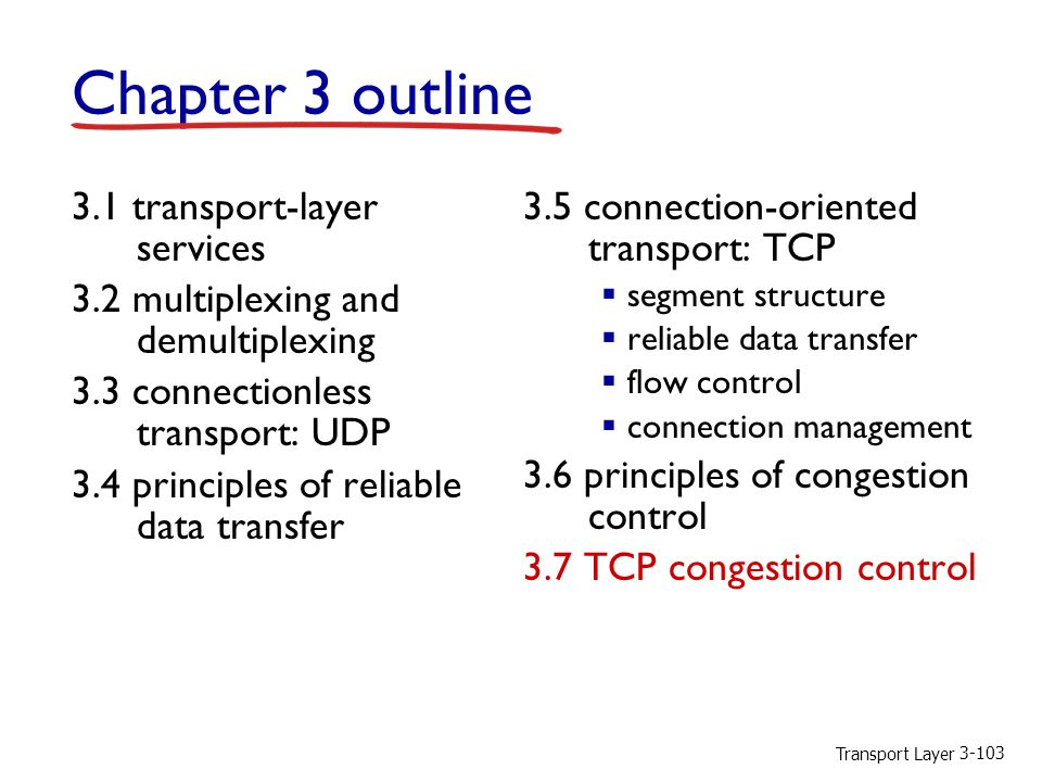Transport Layer 3-103 Chapter 3 outline 3.1 transport-layer services 3.2 multiplexing and demultiplexing 3.3 connectionless transport: UDP 3.4 principles of reliable data transfer 3.5 connection-oriented transport: TCP  segment structure  reliable data transfer  flow control  connection management 3.6 principles of congestion control 3.7 TCP congestion control