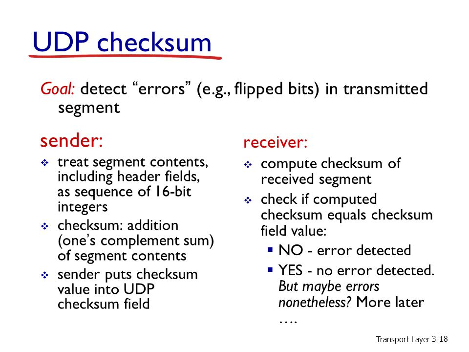 Transport Layer 3-18 UDP checksum sender:  treat segment contents, including header fields, as sequence of 16-bit integers  checksum: addition (one's complement sum) of segment contents  sender puts checksum value into UDP checksum field receiver:  compute checksum of received segment  check if computed checksum equals checksum field value:  NO - error detected  YES - no error detected.