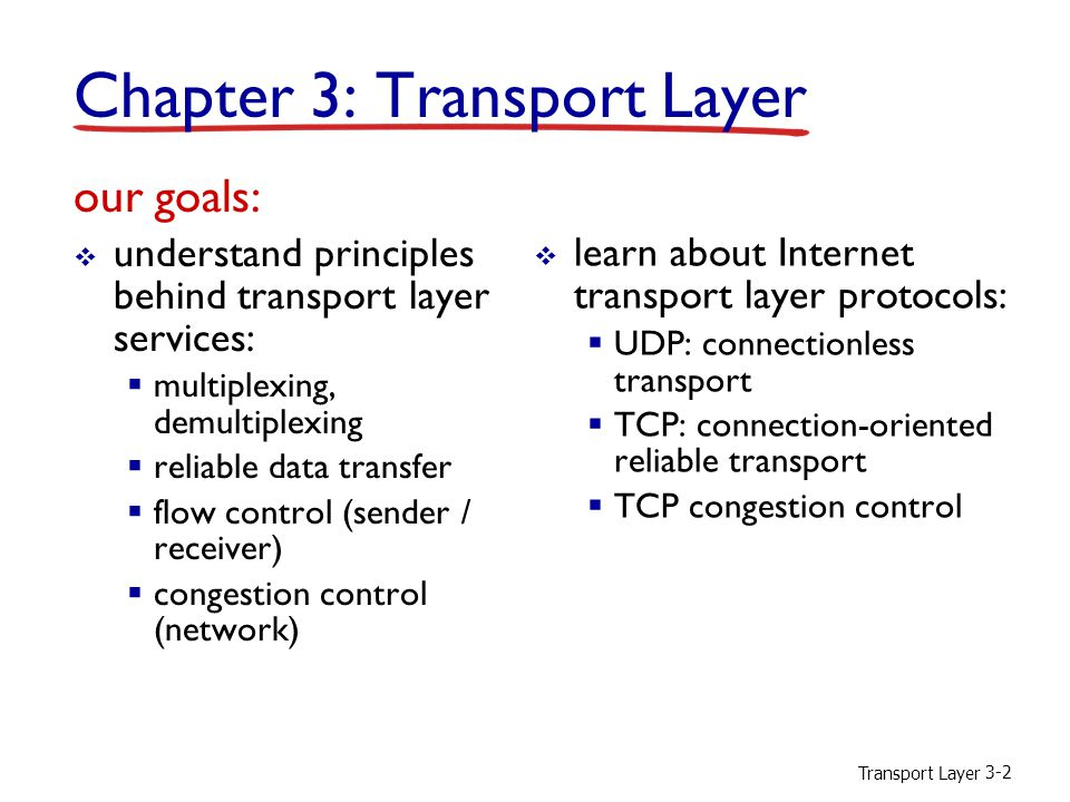 Transport Layer 3-2 Chapter 3: Transport Layer our goals:  understand principles behind transport layer services:  multiplexing, demultiplexing  reliable data transfer  flow control (sender / receiver)  congestion control (network)  learn about Internet transport layer protocols:  UDP: connectionless transport  TCP: connection-oriented reliable transport  TCP congestion control