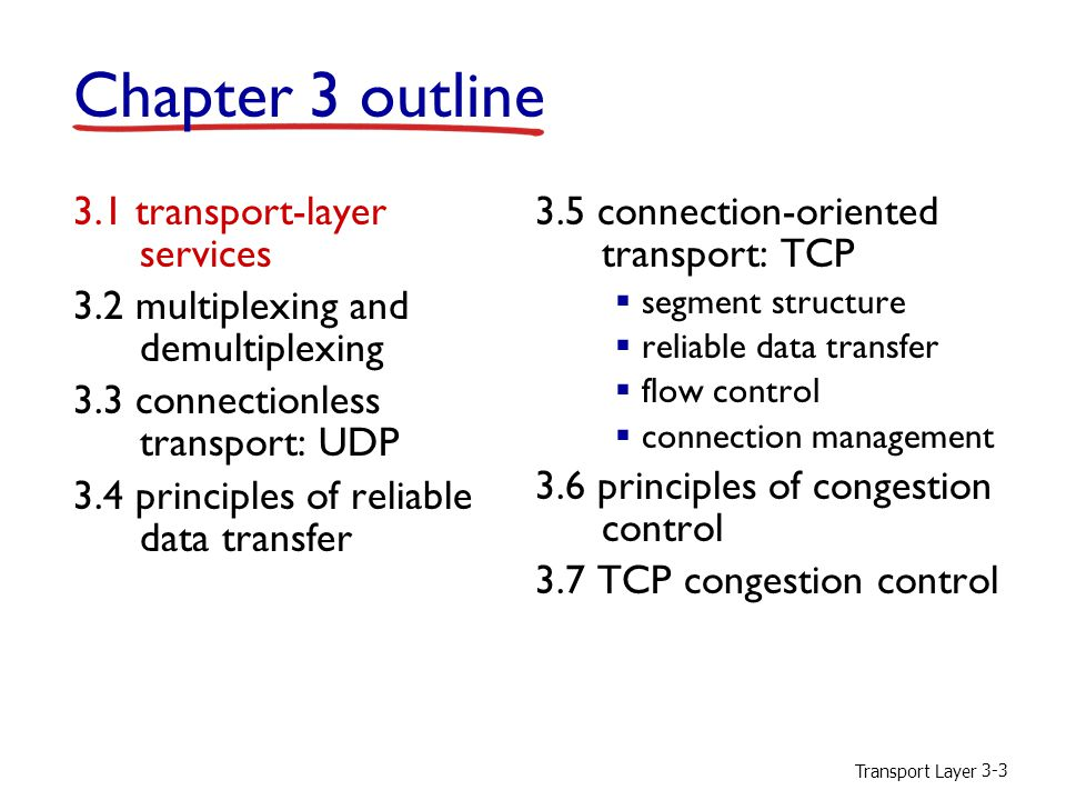 Transport Layer 3-3 Chapter 3 outline 3.1 transport-layer services 3.2 multiplexing and demultiplexing 3.3 connectionless transport: UDP 3.4 principles of reliable data transfer 3.5 connection-oriented transport: TCP  segment structure  reliable data transfer  flow control  connection management 3.6 principles of congestion control 3.7 TCP congestion control