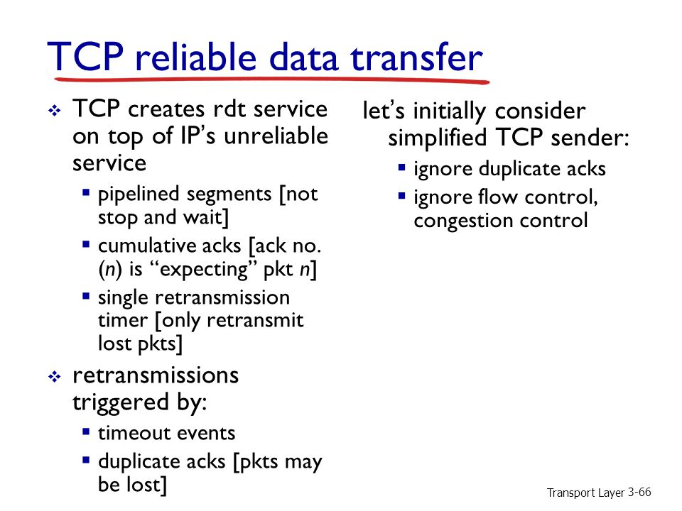 Transport Layer 3-66 TCP reliable data transfer  TCP creates rdt service on top of IP's unreliable service  pipelined segments [not stop and wait]  cumulative acks [ack no.