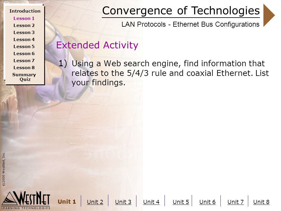 Convergence of Technologies ©2000 WestNet, Inc. Unit 1 Unit 2Unit 3Unit 4Unit 5Unit 6Unit 7Unit 8 LAN Protocols - Ethernet Bus Configurations 1) Using