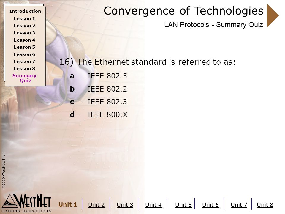 Convergence of Technologies ©2000 WestNet, Inc. Unit 1 Unit 2Unit 3Unit 4Unit 5Unit 6Unit 7Unit 8 LAN Protocols - Summary Quiz 16) The Ethernet standa