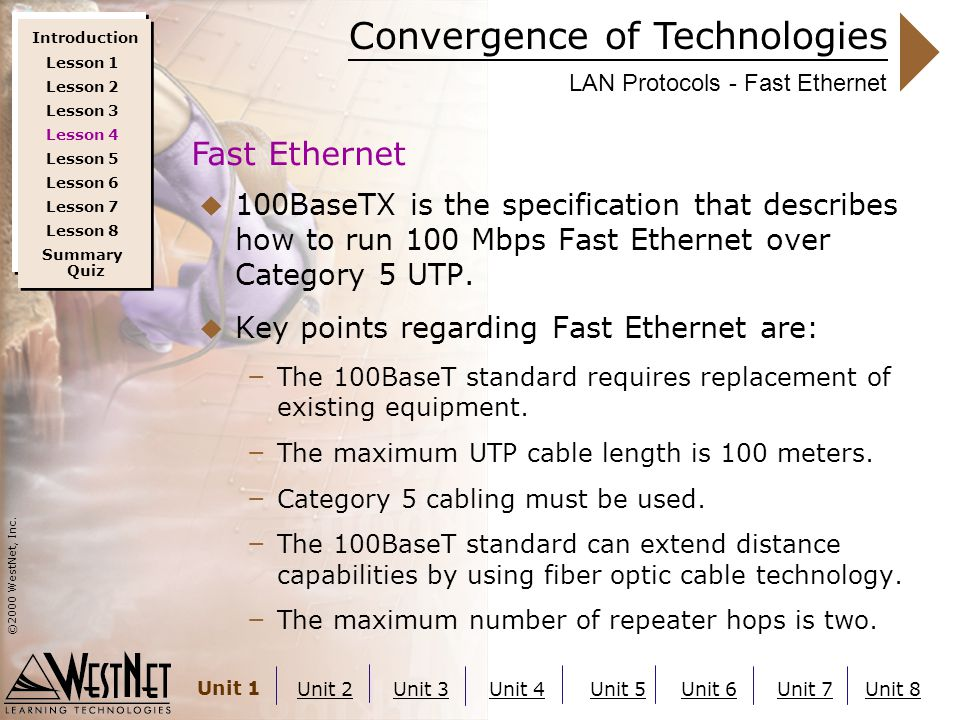 Convergence of Technologies ©2000 WestNet, Inc. Unit 1 Unit 2Unit 3Unit 4Unit 5Unit 6Unit 7Unit 8 LAN Protocols - Fast Ethernet  100BaseTX is the spe
