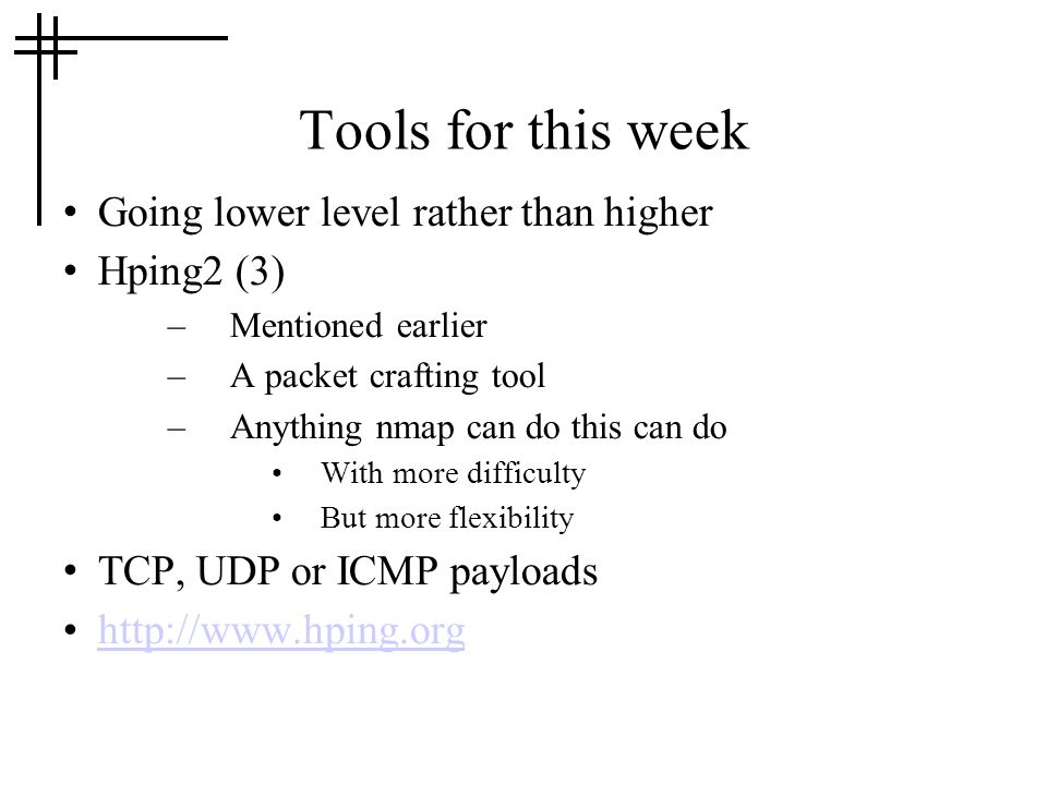 Tools for this week Going lower level rather than higher Hping2 (3) –Mentioned earlier –A packet crafting tool –Anything nmap can do this can do With