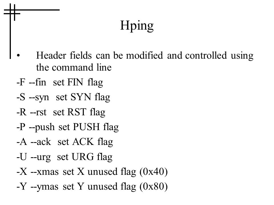 Hping Header fields can be modified and controlled using the command line -F --fin set FIN flag -S --syn set SYN flag -R --rst set RST flag -P --push