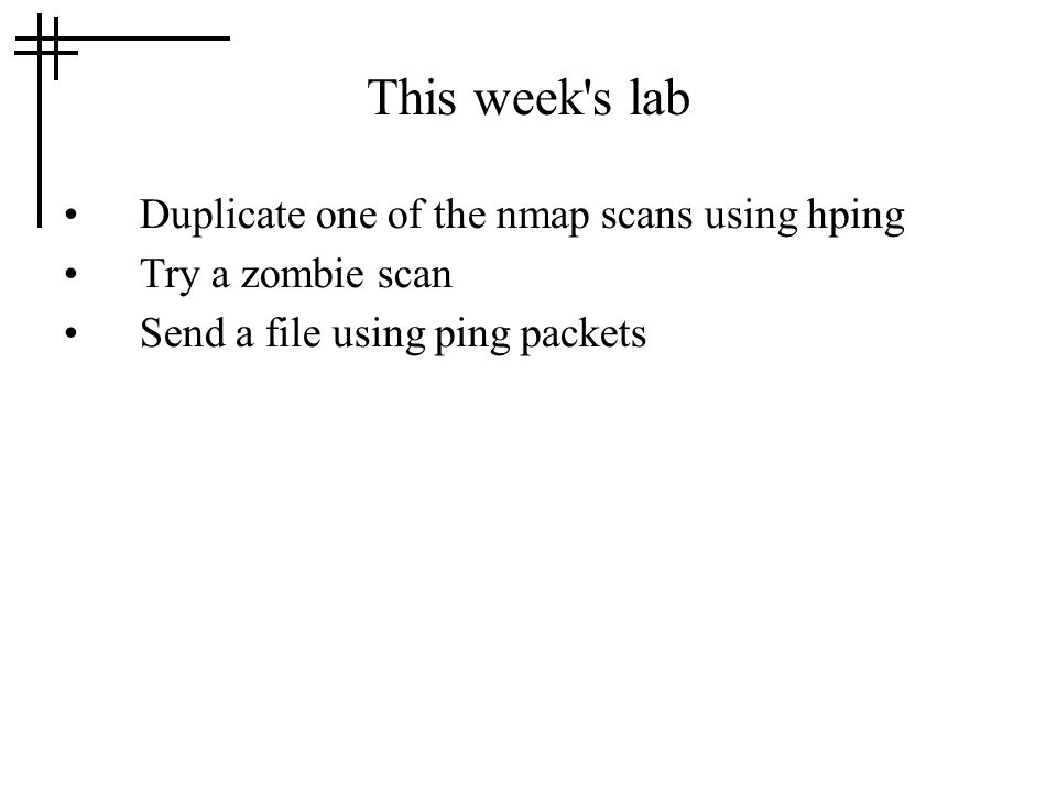 This week's lab Duplicate one of the nmap scans using hping Try a zombie scan Send a file using ping packets