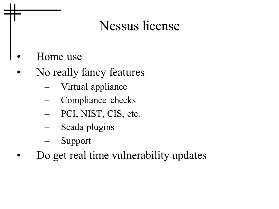 Nessus license Home use No really fancy features –Virtual appliance –Compliance checks –PCI, NIST, CIS, etc. –Scada plugins –Support Do get real time