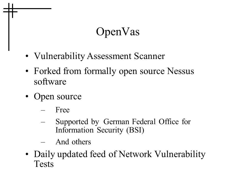 OpenVas Vulnerability Assessment Scanner Forked from formally open source Nessus software Open source –Free –Supported by German Federal Office for In