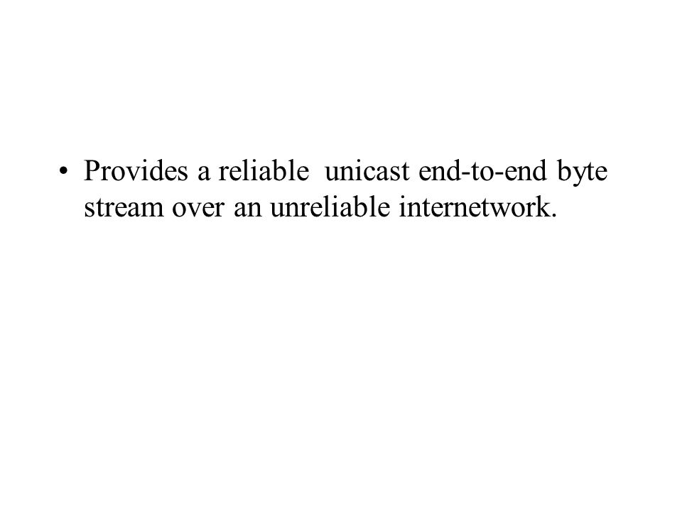 Provides a reliable unicast end-to-end byte stream over an unreliable internetwork.
