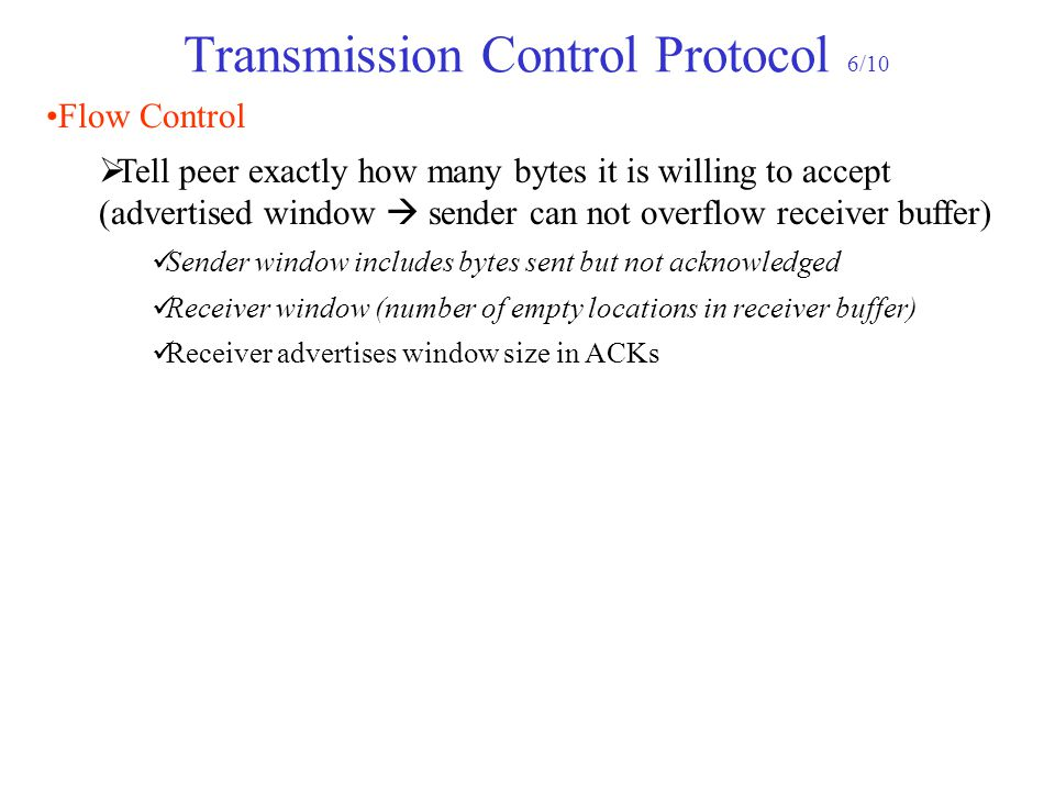 Transmission Control Protocol 6/10 Flow Control  Tell peer exactly how many bytes it is willing to accept (advertised window  sender can not overflo