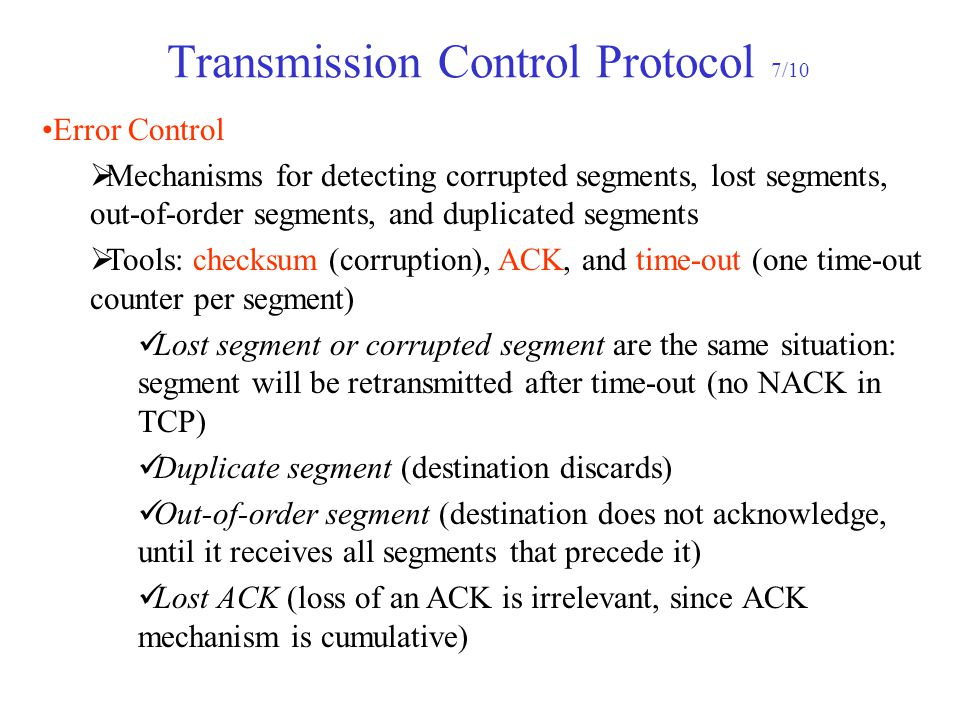 Transmission Control Protocol 7/10 Error Control  Mechanisms for detecting corrupted segments, lost segments, out-of-order segments, and duplicated s