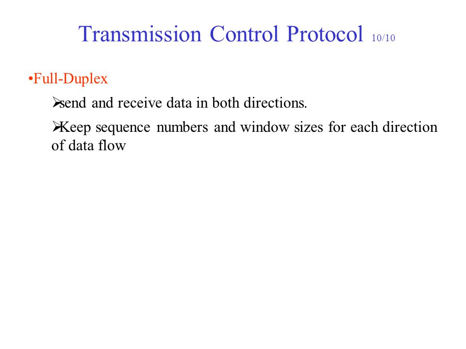Transmission Control Protocol 10/10 Full-Duplex  send and receive data in both directions.  Keep sequence numbers and window sizes for each directio