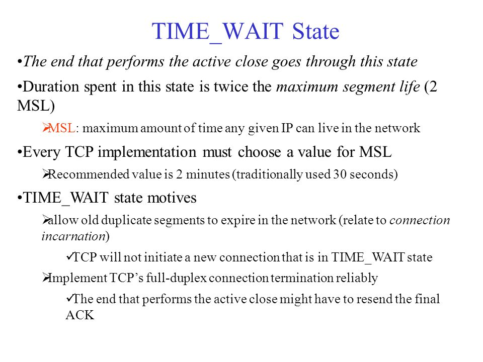 TIME_WAIT State The end that performs the active close goes through this state Duration spent in this state is twice the maximum segment life (2 MSL)  MSL: maximum amount of time any given IP can live in the network Every TCP implementation must choose a value for MSL  Recommended value is 2 minutes (traditionally used 30 seconds) TIME_WAIT state motives  allow old duplicate segments to expire in the network (relate to connection incarnation) TCP will not initiate a new connection that is in TIME_WAIT state  Implement TCP's full-duplex connection termination reliably The end that performs the active close might have to resend the final ACK