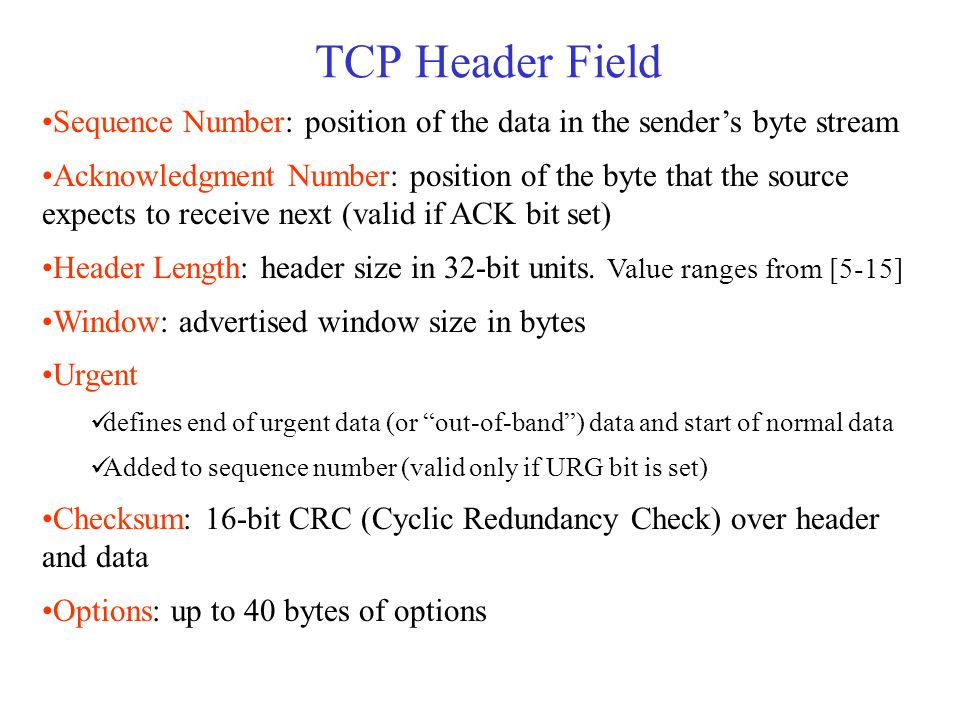 TCP Header Field Sequence Number: position of the data in the sender's byte stream Acknowledgment Number: position of the byte that the source expects