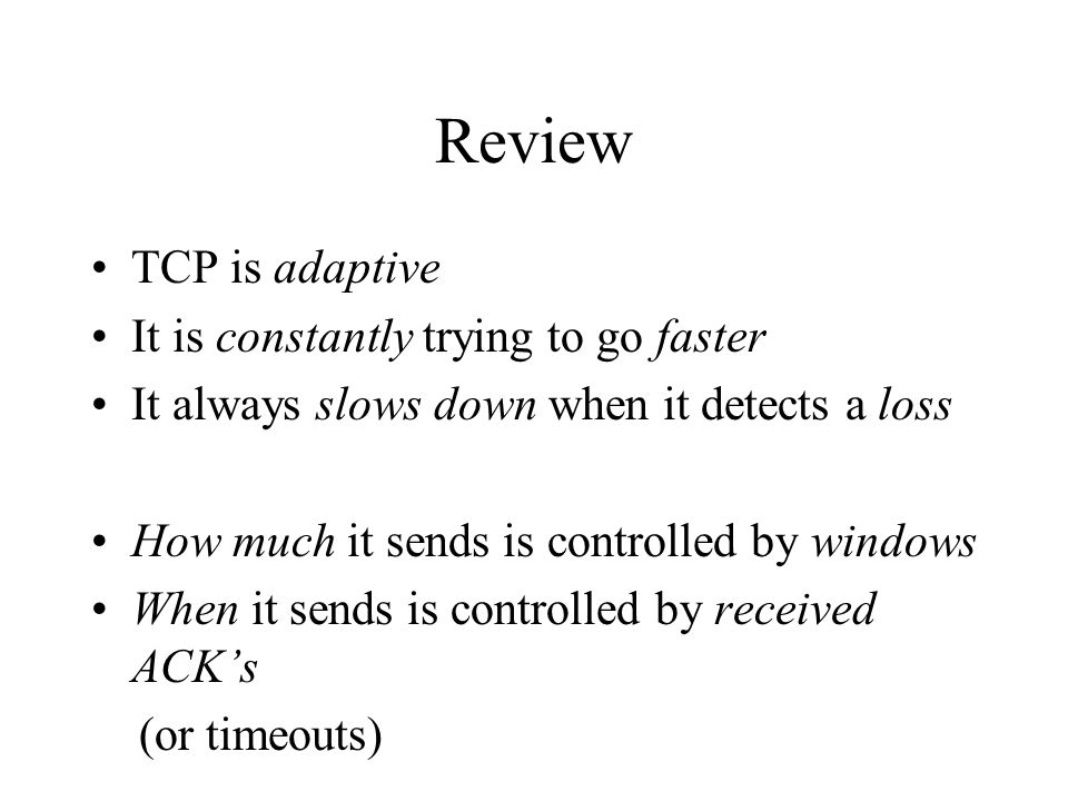 Review TCP is adaptive It is constantly trying to go faster It always slows down when it detects a loss How much it sends is controlled by windows Whe