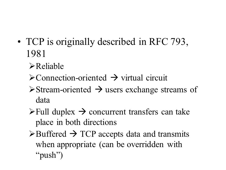 TCP is originally described in RFC 793, 1981  Reliable  Connection-oriented  virtual circuit  Stream-oriented  users exchange streams of data  F