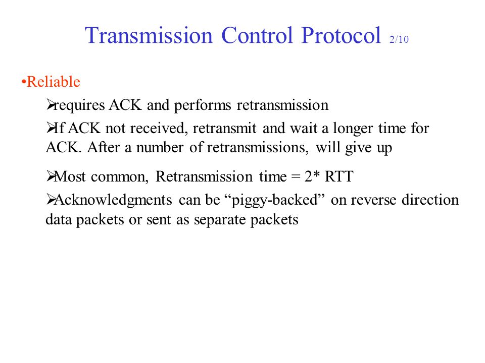 Transmission Control Protocol 2/10 Reliable  requires ACK and performs retransmission  If ACK not received, retransmit and wait a longer time for AC