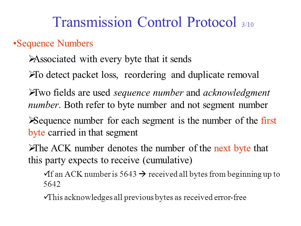 Transmission Control Protocol 3/10 Sequence Numbers  Associated with every byte that it sends  To detect packet loss, reordering and duplicate removal  Two fields are used sequence number and acknowledgment number.