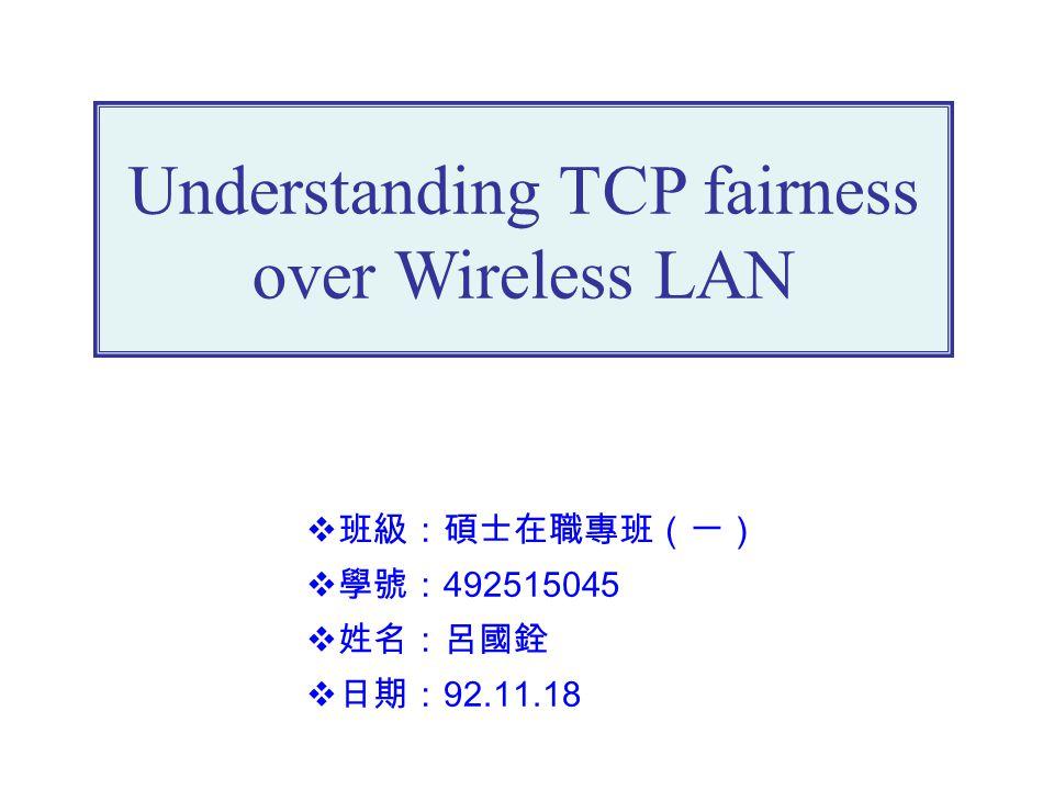 Understanding TCP fairness over Wireless LAN  班級:碩士在職專班(一)  學號: 492515045  姓名:呂國銓  日期: 92.11.18
