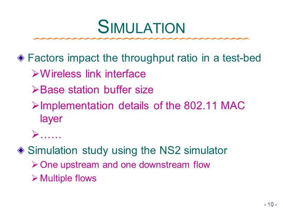 - 10 - S IMULATION Factors impact the throughput ratio in a test-bed  Wireless link interface  Base station buffer size  Implementation details of the 802.11 MAC layer  …… Simulation study using the NS2 simulator  One upstream and one downstream flow  Multiple flows
