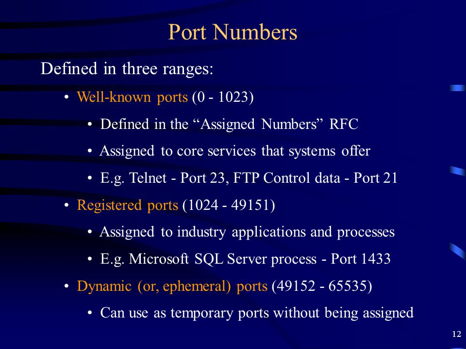 "12 Port Numbers Defined in three ranges: Well-known ports (0 - 1023) Defined in the ""Assigned Numbers"" RFC Assigned to core services that systems offe"