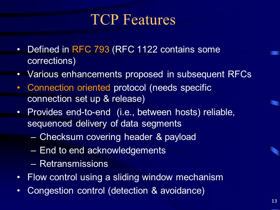13 TCP Features Defined in RFC 793 (RFC 1122 contains some corrections) Various enhancements proposed in subsequent RFCs Connection oriented protocol