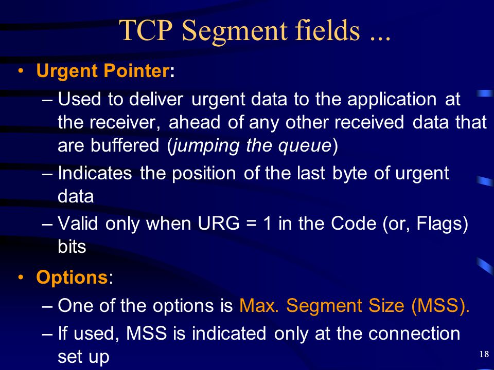 18 TCP Segment fields... Urgent Pointer: –Used to deliver urgent data to the application at the receiver, ahead of any other received data that are bu