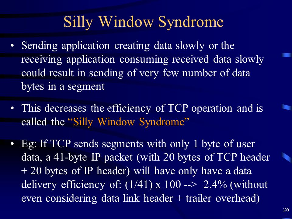 26 Silly Window Syndrome Sending application creating data slowly or the receiving application consuming received data slowly could result in sending