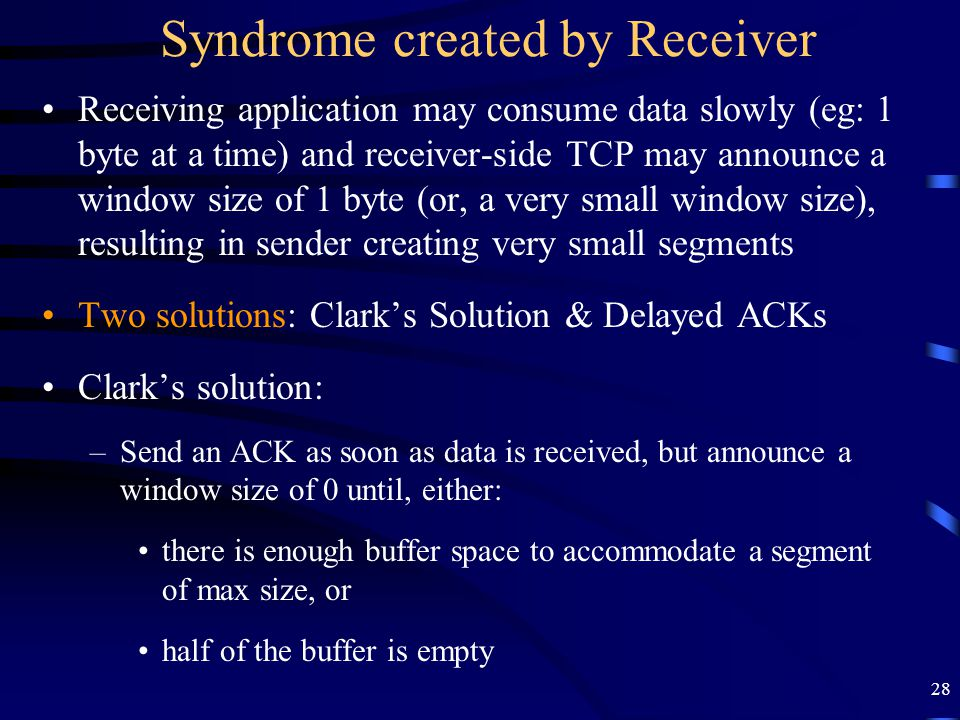 28 Syndrome created by Receiver Receiving application may consume data slowly (eg: 1 byte at a time) and receiver-side TCP may announce a window size