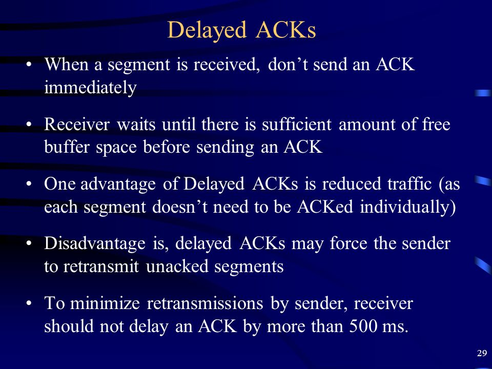 29 Delayed ACKs When a segment is received, don't send an ACK immediately Receiver waits until there is sufficient amount of free buffer space before