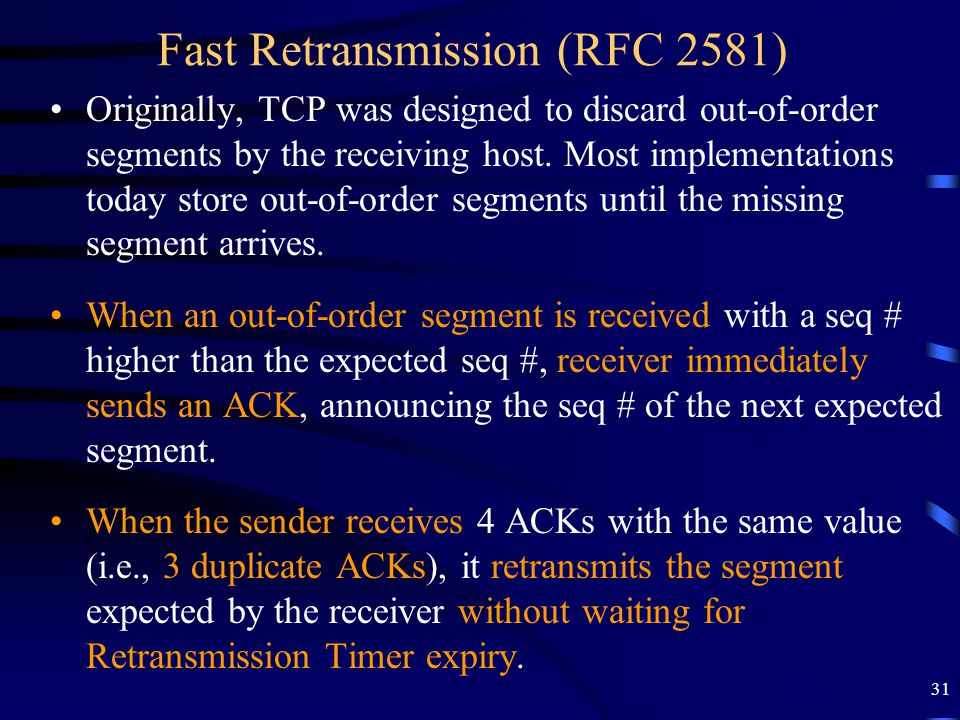 31 Fast Retransmission (RFC 2581) Originally, TCP was designed to discard out-of-order segments by the receiving host. Most implementations today stor