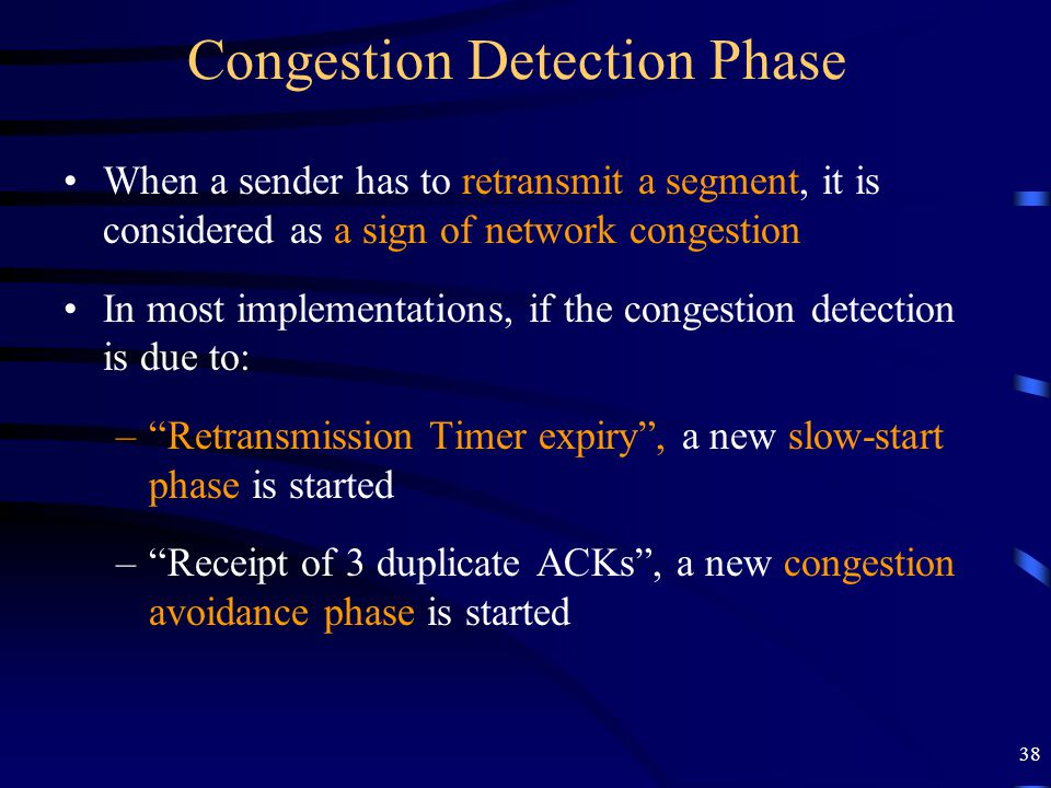 38 Congestion Detection Phase When a sender has to retransmit a segment, it is considered as a sign of network congestion In most implementations, if