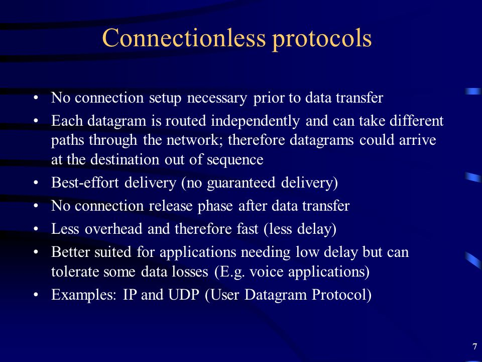 7 Connectionless protocols No connection setup necessary prior to data transfer Each datagram is routed independently and can take different paths thr