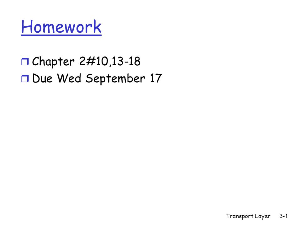 Transport Layer3-1 Homework r Chapter 2#10,13-18 r Due Wed September 17