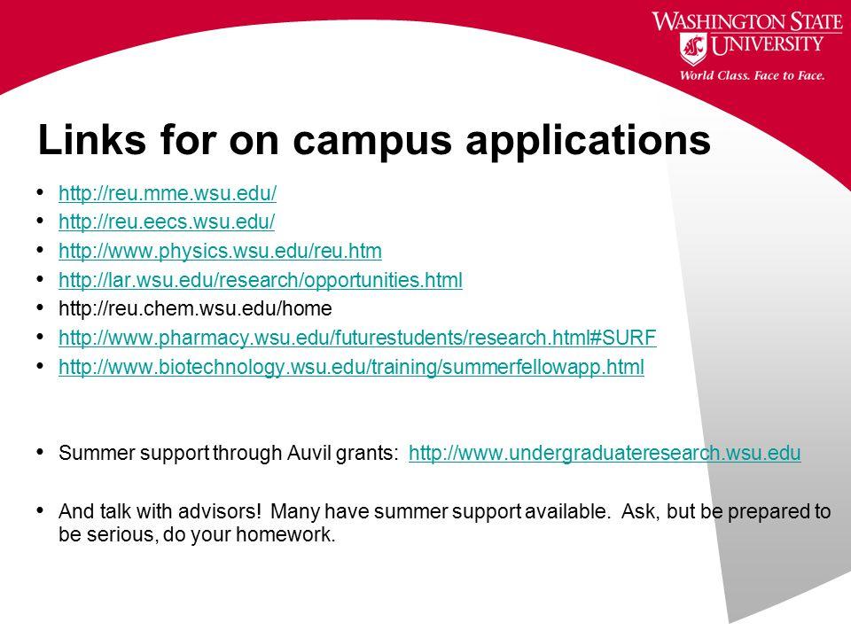 Links for on campus applications http://reu.mme.wsu.edu/ http://reu.eecs.wsu.edu/ http://www.physics.wsu.edu/reu.htm http://lar.wsu.edu/research/opportunities.html http://reu.chem.wsu.edu/home http://www.pharmacy.wsu.edu/futurestudents/research.html#SURF http://www.biotechnology.wsu.edu/training/summerfellowapp.html Summer support through Auvil grants: http://www.undergraduateresearch.wsu.eduhttp://www.undergraduateresearch.wsu.edu And talk with advisors.