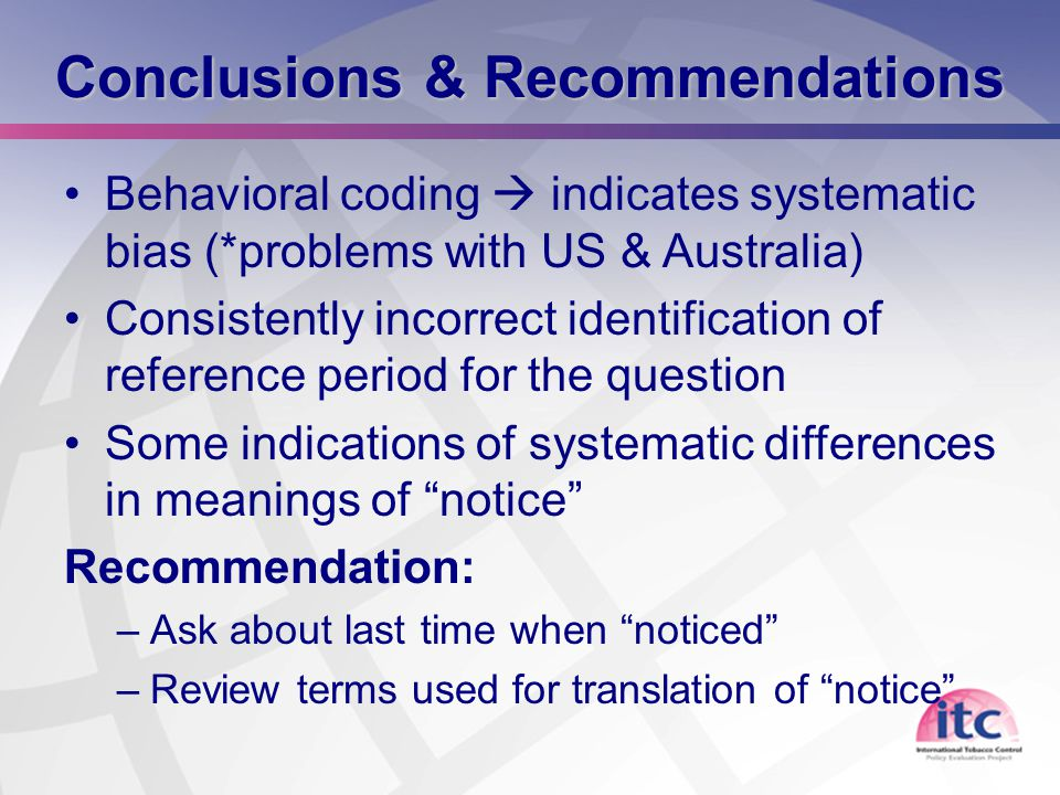 22 Conclusions & Recommendations Behavioral coding  indicates systematic bias (*problems with US & Australia) Consistently incorrect identification of reference period for the question Some indications of systematic differences in meanings of notice Recommendation: –Ask about last time when noticed –Review terms used for translation of notice
