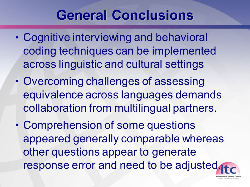 25 General Conclusions Cognitive interviewing and behavioral coding techniques can be implemented across linguistic and cultural settings Overcoming challenges of assessing equivalence across languages demands collaboration from multilingual partners.