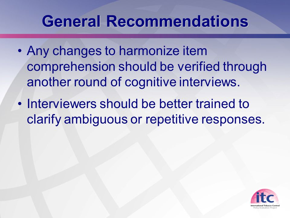 26 General Recommendations Any changes to harmonize item comprehension should be verified through another round of cognitive interviews. Interviewers