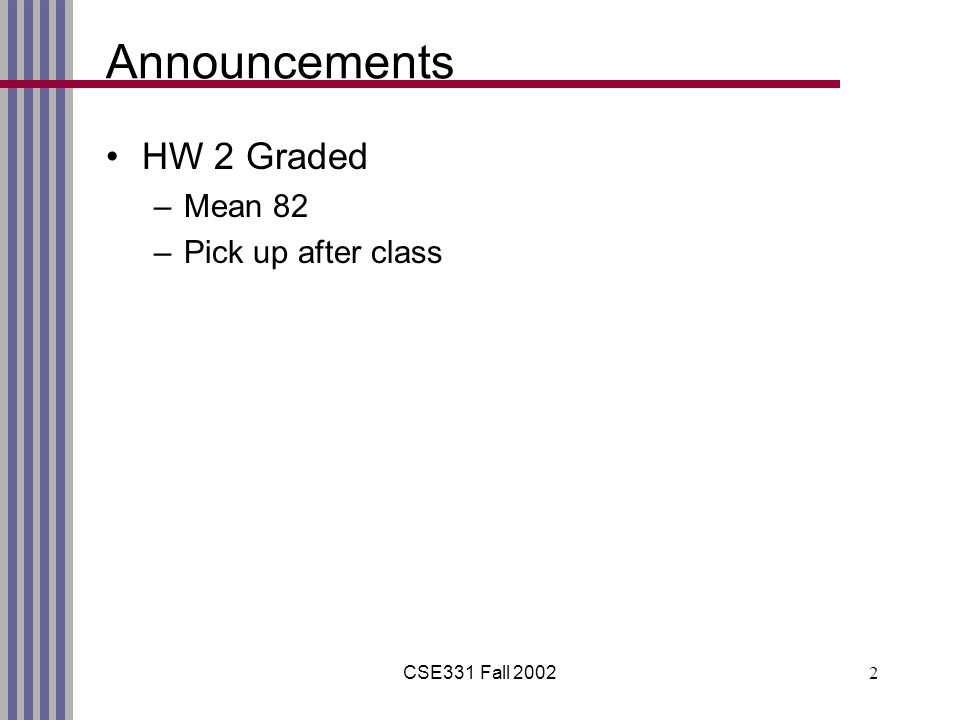 CSE331 Fall 20022 Announcements HW 2 Graded –Mean 82 –Pick up after class