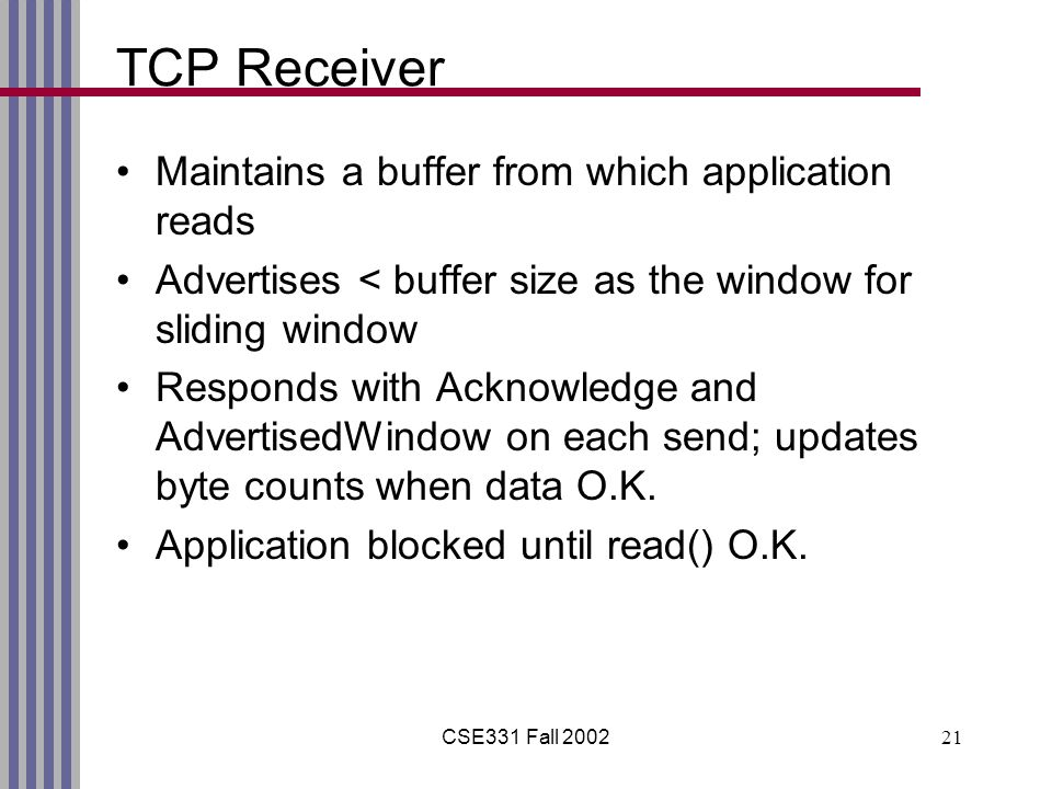 CSE331 Fall 200221 TCP Receiver Maintains a buffer from which application reads Advertises < buffer size as the window for sliding window Responds with Acknowledge and AdvertisedWindow on each send; updates byte counts when data O.K.
