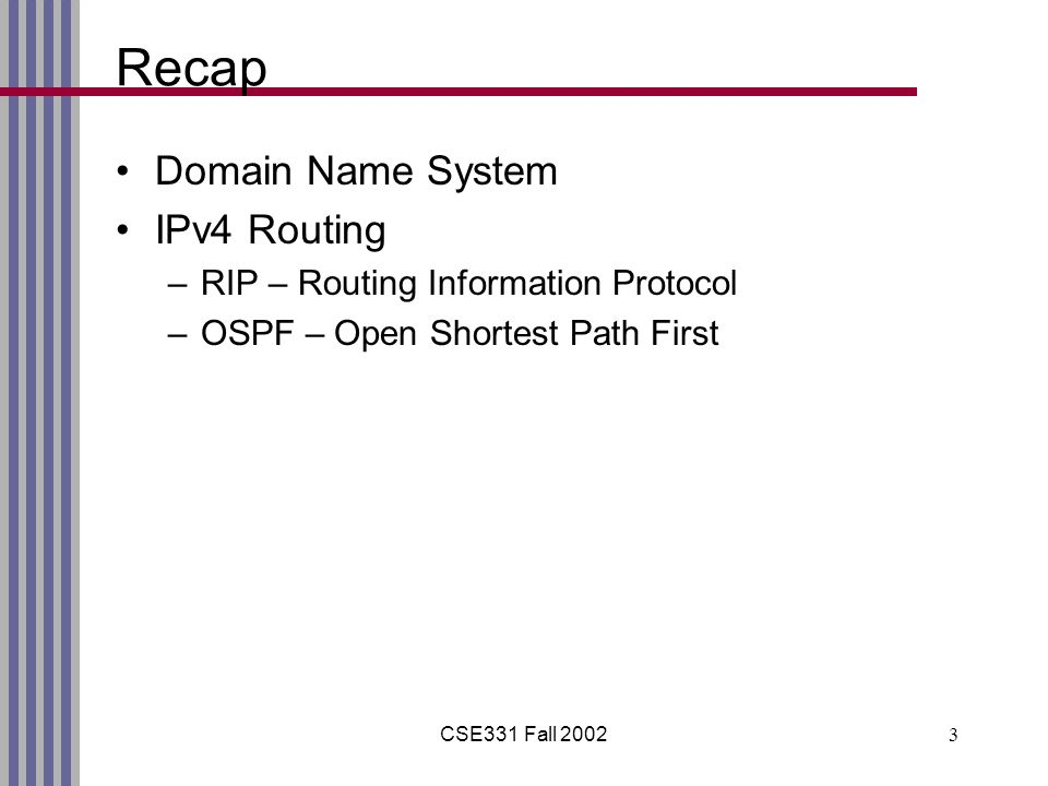 CSE331 Fall 20023 Recap Domain Name System IPv4 Routing –RIP – Routing Information Protocol –OSPF – Open Shortest Path First