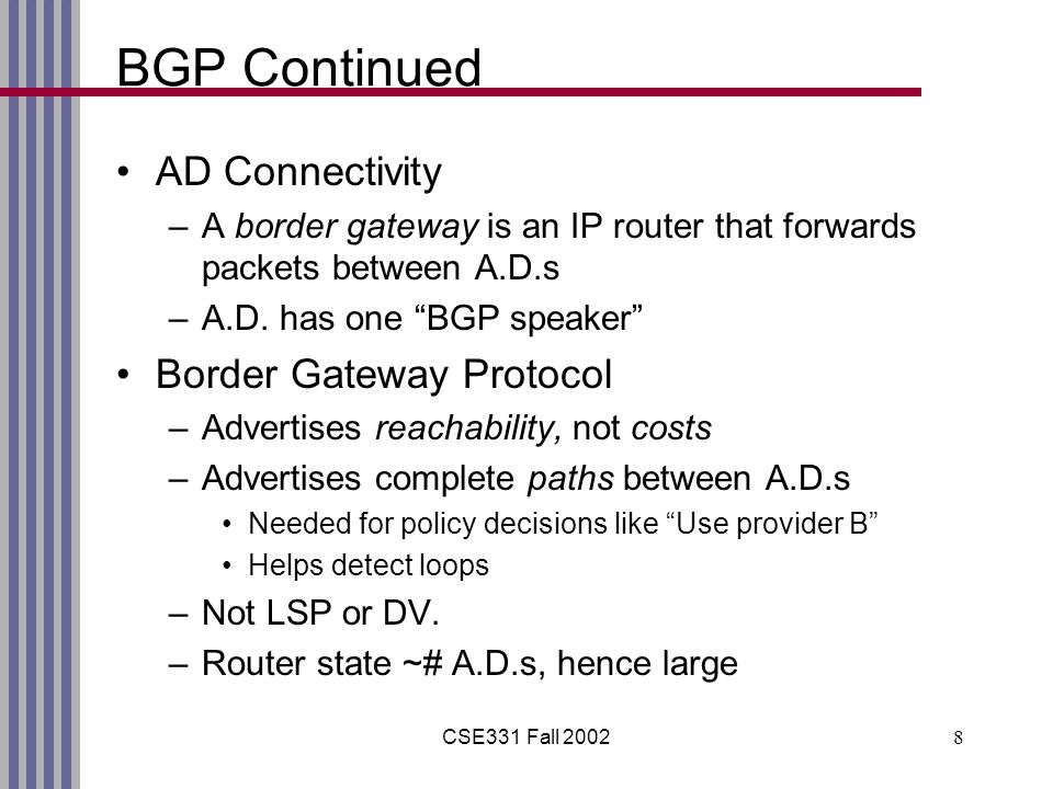 CSE331 Fall 20028 BGP Continued AD Connectivity –A border gateway is an IP router that forwards packets between A.D.s –A.D.
